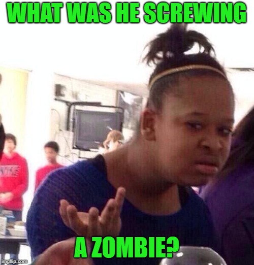 Black Girl Wat Meme | WHAT WAS HE SCREWING A ZOMBIE? | image tagged in memes,black girl wat | made w/ Imgflip meme maker