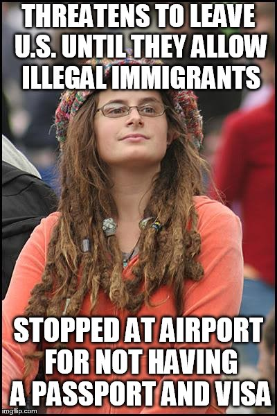 College Liberal Meme | THREATENS TO LEAVE U.S. UNTIL THEY ALLOW ILLEGAL IMMIGRANTS STOPPED AT AIRPORT FOR NOT HAVING A PASSPORT AND VISA | image tagged in memes,college liberal | made w/ Imgflip meme maker