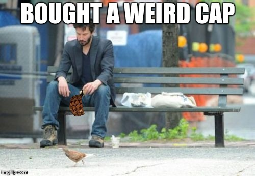 Sad Keanu | BOUGHT A WEIRD CAP | image tagged in memes,sad keanu,scumbag | made w/ Imgflip meme maker