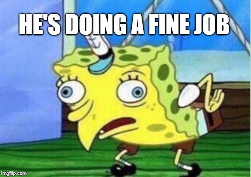 Mocking Spongebob Meme | HE'S DOING A FINE JOB | image tagged in memes,mocking spongebob | made w/ Imgflip meme maker