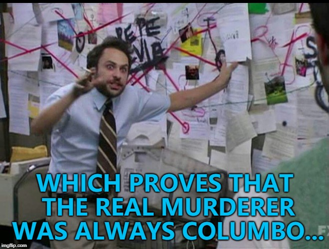Except when it was Robert Culp or Jack Cassidy... :) | WHICH PROVES THAT THE REAL MURDERER WAS ALWAYS COLUMBO... | image tagged in trying to explain,memes,columbo,tv,murder | made w/ Imgflip meme maker