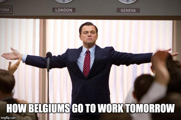 wolf of wallstreet | HOW BELGIUMS GO TO WORK TOMORROW | image tagged in wolf of wallstreet | made w/ Imgflip meme maker
