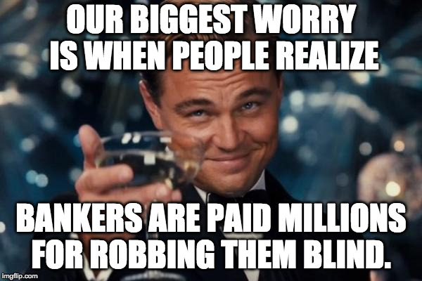 Bankers Worry | OUR BIGGEST WORRY IS WHEN PEOPLE REALIZE BANKERS ARE PAID MILLIONS FOR ROBBING THEM BLIND. | image tagged in memes,leonardo dicaprio cheers | made w/ Imgflip meme maker