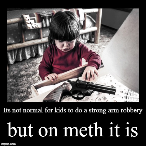 Its not normal for kids to do a strong arm robbery | but on meth it is | image tagged in funny,demotivationals | made w/ Imgflip demotivational maker