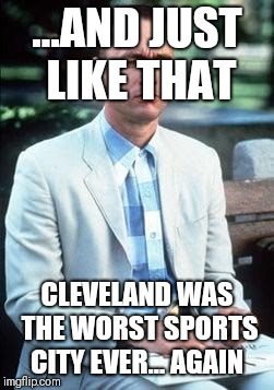 Forest gump | ...AND JUST LIKE THAT CLEVELAND WAS THE WORST SPORTS CITY EVER... AGAIN | image tagged in forest gump | made w/ Imgflip meme maker