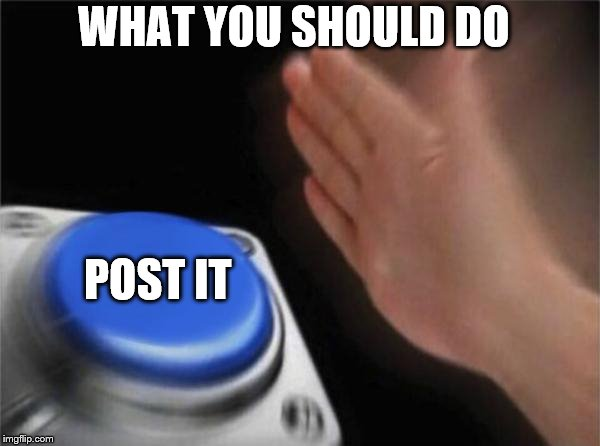 WHAT YOU SHOULD DO POST IT | image tagged in memes,blank nut button | made w/ Imgflip meme maker
