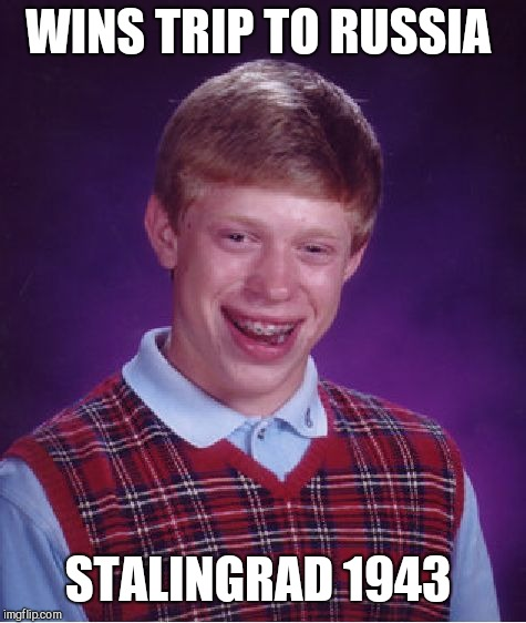 Bad Luck Brian Meme | WINS TRIP TO RUSSIA STALINGRAD 1943 | image tagged in memes,bad luck brian | made w/ Imgflip meme maker