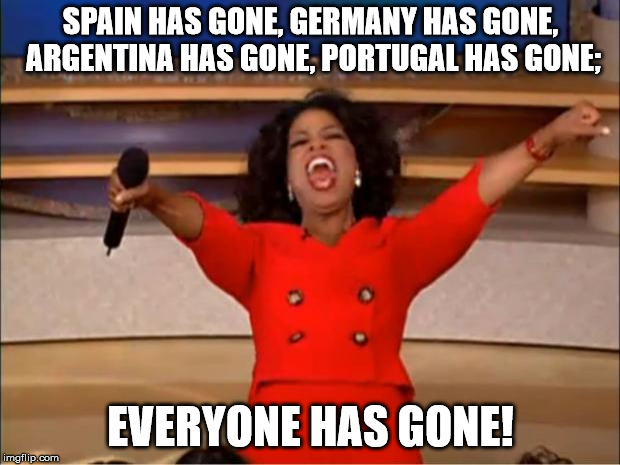 Oprah You Get A Meme | SPAIN HAS GONE, GERMANY HAS GONE, ARGENTINA HAS GONE, PORTUGAL HAS GONE; EVERYONE HAS GONE! | image tagged in memes,oprah you get a | made w/ Imgflip meme maker