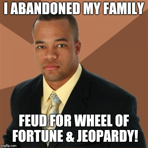 Successful Black Man Meme | I ABANDONED MY FAMILY FEUD FOR WHEEL OF FORTUNE & JEOPARDY! | image tagged in memes,successful black man | made w/ Imgflip meme maker
