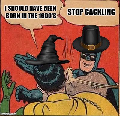 Batman Slapping Robin Meme | I SHOULD HAVE BEEN BORN IN THE 1600'S STOP CACKLING | image tagged in memes,batman slapping robin | made w/ Imgflip meme maker