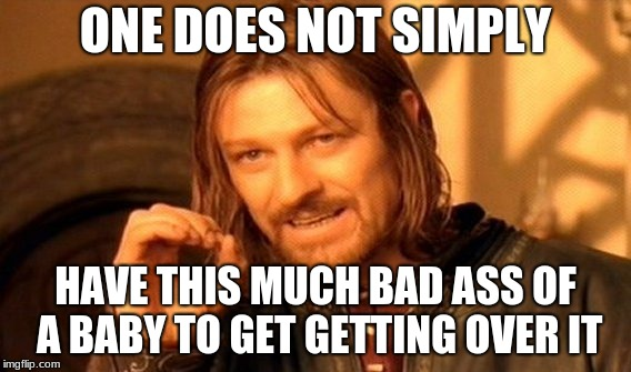 One Does Not Simply Meme | ONE DOES NOT SIMPLY HAVE THIS MUCH BAD ASS OF A BABY TO GET GETTING OVER IT | image tagged in memes,one does not simply | made w/ Imgflip meme maker