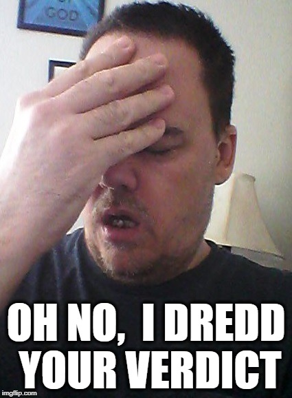 face palm | OH NO,  I DREDD YOUR VERDICT | image tagged in face palm | made w/ Imgflip meme maker