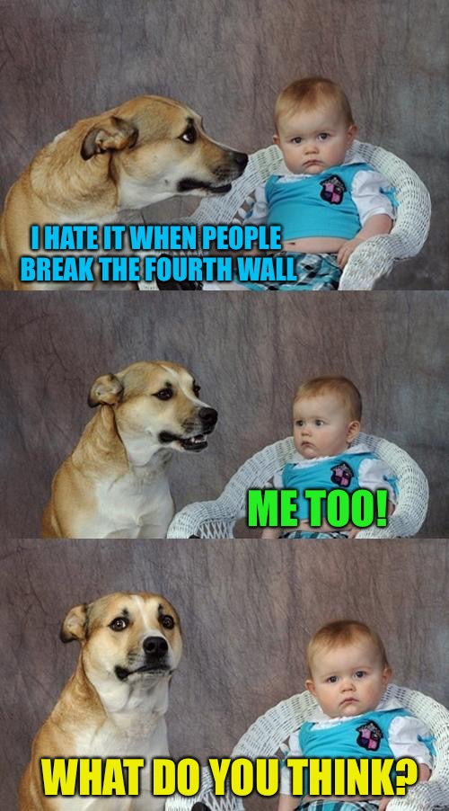 Dad Joke Dog Meme | I HATE IT WHEN PEOPLE BREAK THE FOURTH WALL ME TOO! WHAT DO YOU THINK? | image tagged in memes,dad joke dog,fourth wall,breaking the fourth wall | made w/ Imgflip meme maker