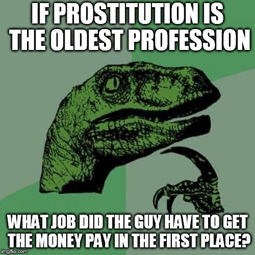 Philosoraptor Meme | IF PROSTITUTION IS THE OLDEST PROFESSION WHAT JOB DID THE GUY HAVE TO GET THE MONEY PAY IN THE FIRST PLACE? | image tagged in memes,philosoraptor | made w/ Imgflip meme maker