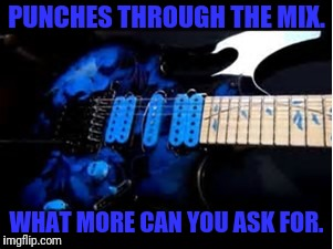 Punchy mids | PUNCHES THROUGH THE MIX. WHAT MORE CAN YOU ASK FOR. | image tagged in memes | made w/ Imgflip meme maker