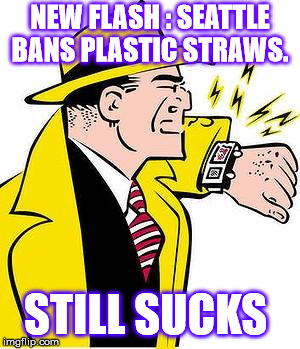 dick tracy | NEW FLASH : SEATTLE BANS PLASTIC STRAWS. STILL SUCKS | image tagged in dick tracy | made w/ Imgflip meme maker