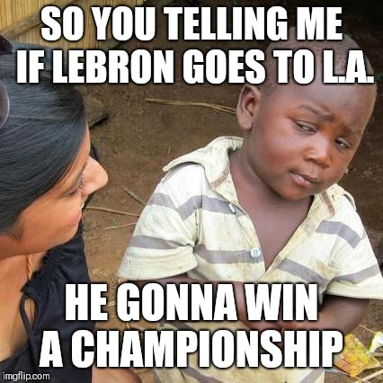 Third World Skeptical Kid Meme | SO YOU TELLING ME IF LEBRON GOES TO L.A. HE GONNA WIN A CHAMPIONSHIP | image tagged in memes,third world skeptical kid | made w/ Imgflip meme maker