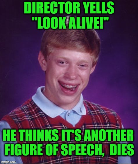 "Bad Luck Brian Meme | DIRECTOR YELLS ""LOOK ALIVE!"" HE THINKS IT'S ANOTHER FIGURE OF SPEECH,  DIES 