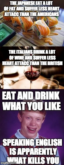 THE JAPANESE EAT A LOT OF FAT AND SUFFER LESS HEART ATTACC THAN THE AMERICANS THE ITALIANS DRINK A LOT OF WINE AND SUFFER LESS HEART ATTACC  | image tagged in bad luck brian,memes,sushi,wine,heart attack,ded | made w/ Imgflip meme maker