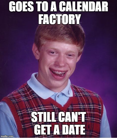 Bad Luck Brian Meme | GOES TO A CALENDAR FACTORY STILL CAN'T GET A DATE | image tagged in memes,bad luck brian | made w/ Imgflip meme maker