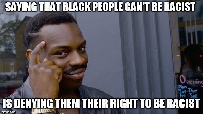 Roll Safe Think About It Meme | SAYING THAT BLACK PEOPLE CAN'T BE RACIST IS DENYING THEM THEIR RIGHT TO BE RACIST | image tagged in memes,roll safe think about it | made w/ Imgflip meme maker