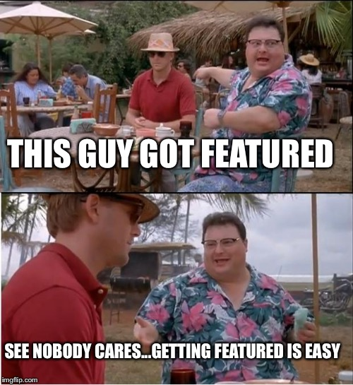 Getting featured  | THIS GUY GOT FEATURED SEE NOBODY CARES...GETTING FEATURED IS EASY | image tagged in memes,see nobody cares | made w/ Imgflip meme maker