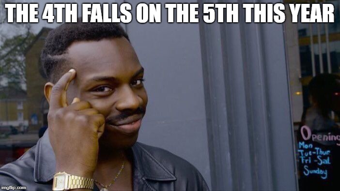 Roll Safe Think About It Meme | THE 4TH FALLS ON THE 5TH THIS YEAR | image tagged in memes,roll safe think about it | made w/ Imgflip meme maker