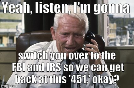 Tracy | Yeah, listen, I'm gonna switch you over to the FBI and IRS so we can get back at this '451,' okay? | image tagged in tracy | made w/ Imgflip meme maker