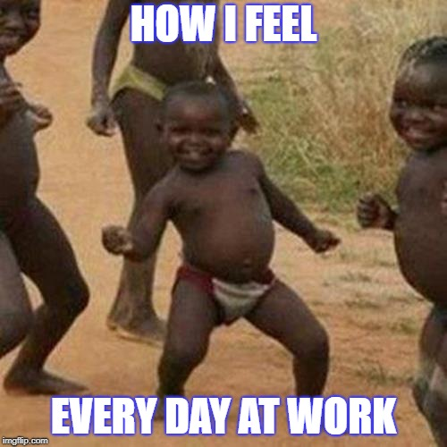 Third World Success Kid Meme | HOW I FEEL EVERY DAY AT WORK | image tagged in memes,third world success kid | made w/ Imgflip meme maker