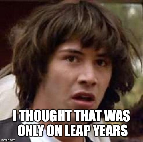 Conspiracy Keanu Meme | I THOUGHT THAT WAS ONLY ON LEAP YEARS | image tagged in memes,conspiracy keanu | made w/ Imgflip meme maker