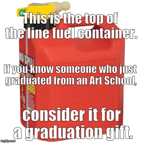 June is typically a time for graduations and high hopes. July? Not so much. Ugly reality is starting to set in. Try to help huh? | This is the top of the line fuel container. consider it for a graduation gift. If you know someone who just graduated from an Art School, | image tagged in starter kit,gasoline can,art school,and other impracticalities,oh give it  rest,douglie | made w/ Imgflip meme maker