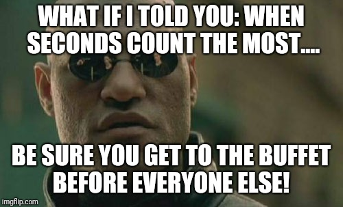 Have you got a second?  | WHAT IF I TOLD YOU: WHEN SECONDS COUNT THE MOST.... BE SURE YOU GET TO THE BUFFET BEFORE EVERYONE ELSE! | image tagged in memes,matrix morpheus,second,buffet | made w/ Imgflip meme maker