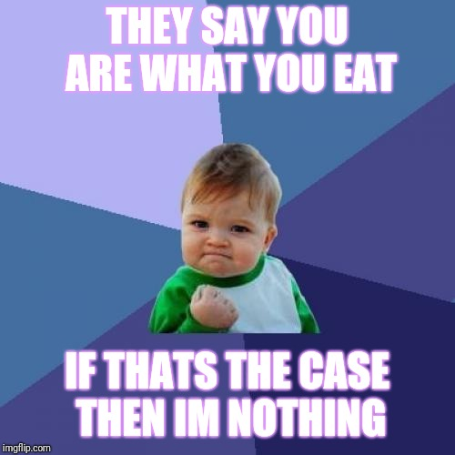 Success Kid Meme | THEY SAY YOU ARE WHAT YOU EAT IF THATS THE CASE THEN IM NOTHING | image tagged in memes,success kid | made w/ Imgflip meme maker
