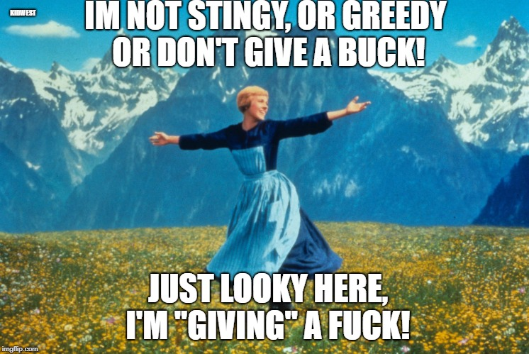 "Look at all this | IM NOT STINGY, OR GREEDY OR DON'T GIVE A BUCK! JUST LOOKY HERE, I'M ""GIVING"" A F**K! KIDWEST 