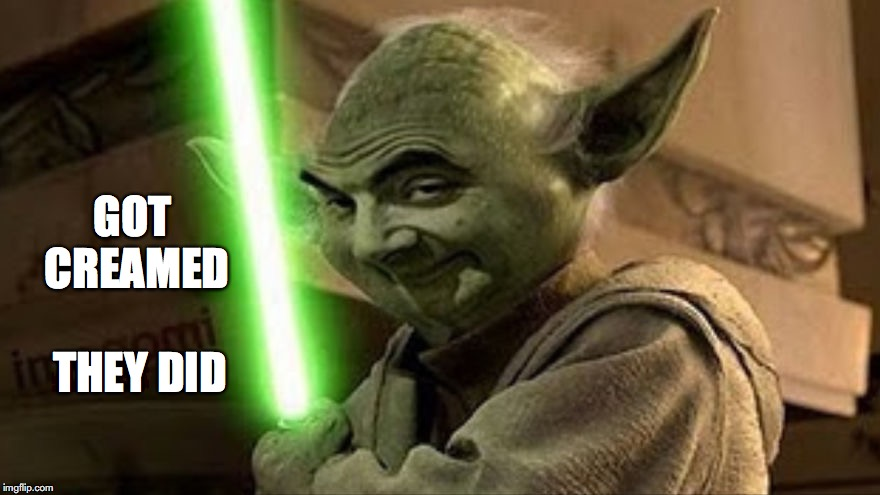 bean yoda | GOT CREAMED THEY DID | image tagged in bean yoda | made w/ Imgflip meme maker