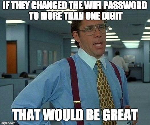 That Would Be Great Meme | IF THEY CHANGED THE WIFI PASSWORD TO MORE THAN ONE DIGIT THAT WOULD BE GREAT | image tagged in memes,that would be great | made w/ Imgflip meme maker