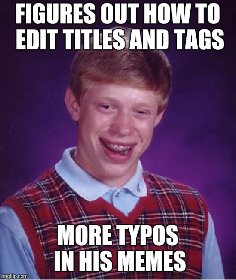 Bad Luck Brian Meme | FIGURES OUT HOW TO EDIT TITLES AND TAGS MORE TYPOS IN HIS MEMES | image tagged in memes,bad luck brian | made w/ Imgflip meme maker