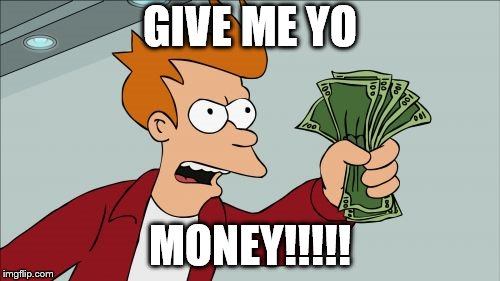 Shut Up And Take My Money Fry Meme | GIVE ME YO MONEY!!!!! | image tagged in memes,shut up and take my money fry | made w/ Imgflip meme maker