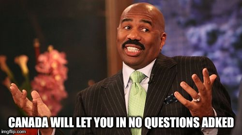 Steve Harvey Meme | CANADA WILL LET YOU IN NO QUESTIONS ADKED | image tagged in memes,steve harvey | made w/ Imgflip meme maker
