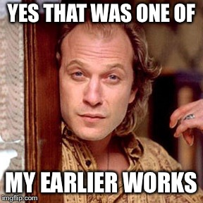 Buffalo Bill Silence of the lambs | YES THAT WAS ONE OF MY EARLIER WORKS | image tagged in buffalo bill silence of the lambs | made w/ Imgflip meme maker