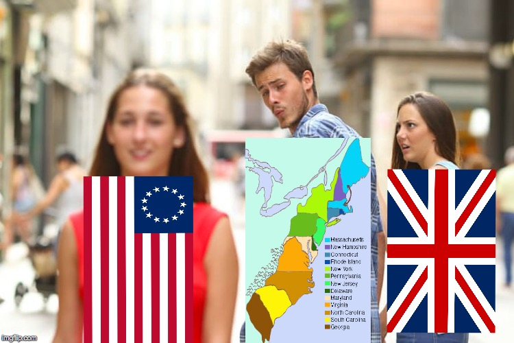 Bloody Traitorous Colonies Being Distracted By Bloody Rebellious Colonials Is Enough To Drive A Chap Insane! (literally) | image tagged in memes,distracted boyfriend,'merica | made w/ Imgflip meme maker