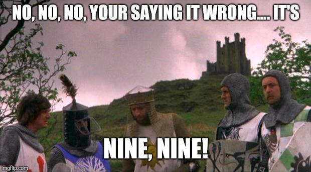 monty python tis a silly place | NO, NO, NO, YOUR SAYING IT WRONG.... IT'S NINE, NINE! | image tagged in monty python tis a silly place | made w/ Imgflip meme maker