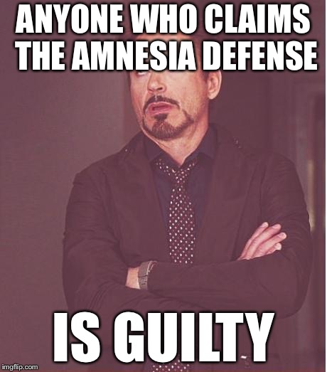 Face You Make Robert Downey Jr Meme | ANYONE WHO CLAIMS THE AMNESIA DEFENSE IS GUILTY | image tagged in memes,face you make robert downey jr | made w/ Imgflip meme maker