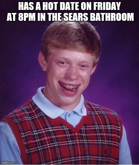Bad Luck Brian Meme | HAS A HOT DATE ON FRIDAY AT 8PM IN THE SEARS BATHROOM | image tagged in memes,bad luck brian | made w/ Imgflip meme maker