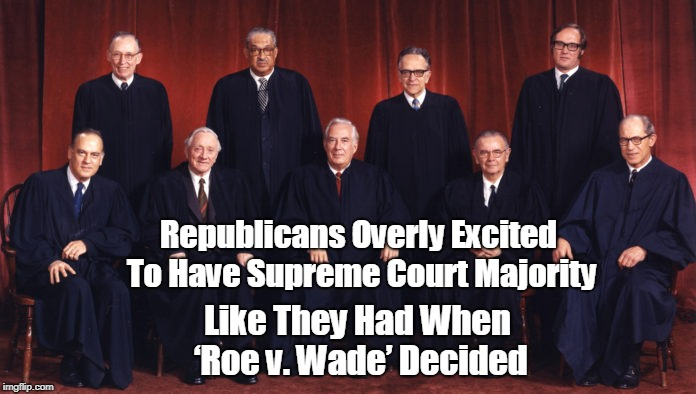 I'll believe the R's will overturn Roe when I see it... | Republicans Overly Excited To Have Supreme Court Majority Like They Had When 'Roe v. Wade' Decided | image tagged in republicans,scotus,roe vs wade,abortion,i can't believe it,memes | made w/ Imgflip meme maker