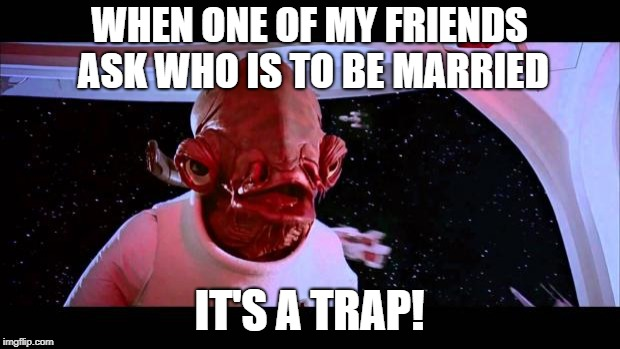 It's a trap  | WHEN ONE OF MY FRIENDS ASK WHO IS TO BE MARRIED IT'S A TRAP! | image tagged in it's a trap | made w/ Imgflip meme maker