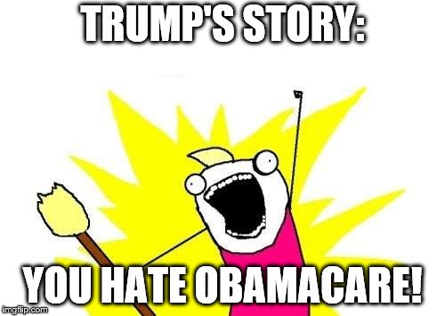 X All The Y Meme | TRUMP'S STORY: YOU HATE OBAMACARE! | image tagged in memes,x all the y | made w/ Imgflip meme maker