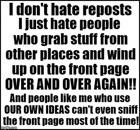 blank | I don't hate reposts I just hate people who grab stuff from other places and wind up on the front page OVER AND OVER AGAIN!! And people like | image tagged in blank | made w/ Imgflip meme maker
