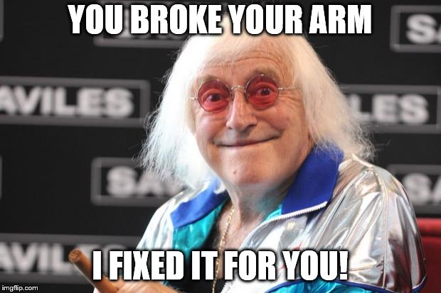 Jimmy Savile | YOU BROKE YOUR ARM I FIXED IT FOR YOU! | image tagged in jimmy savile | made w/ Imgflip meme maker