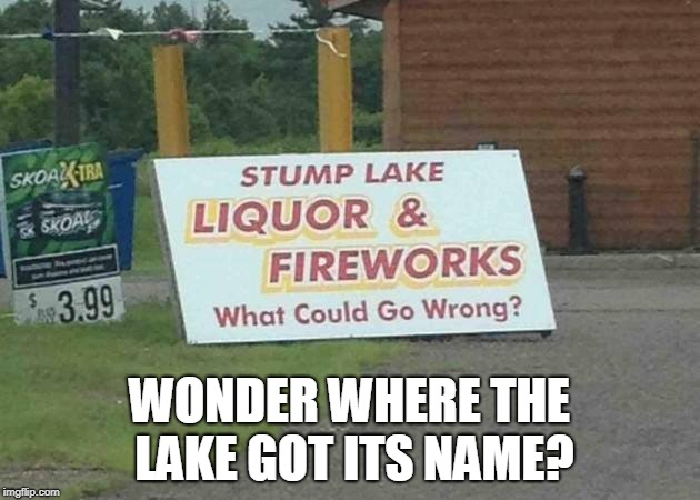 Some things don't mix...have a safe and happy Fourth of July  | WONDER WHERE THE LAKE GOT ITS NAME? | image tagged in fourth of july,independence day,fireworks,liquor store,accident,memes | made w/ Imgflip meme maker